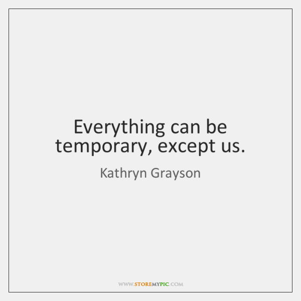 Everything can be temporary, except us.