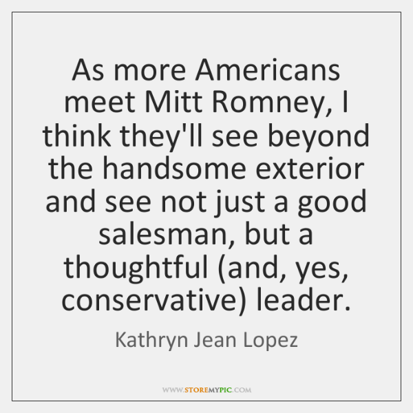 As more Americans meet Mitt Romney, I think they'll see beyond the ...