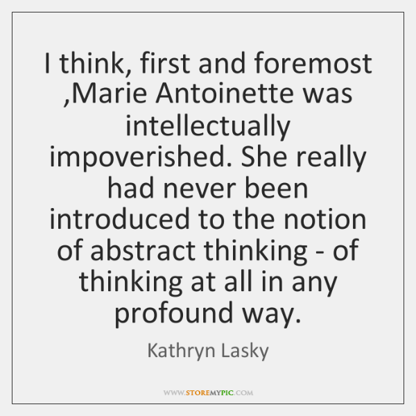 I think, first and foremost ,Marie Antoinette was intellectually impoverished. She really ...