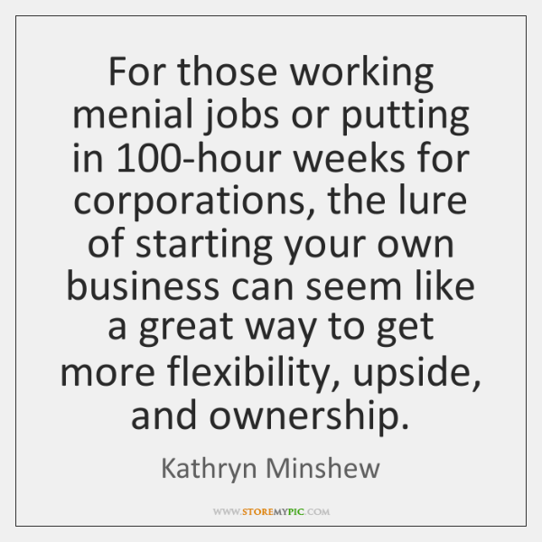 For those working menial jobs or putting in 100-hour weeks for corporations, ...