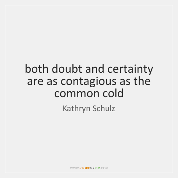 both doubt and certainty are as contagious as the common cold