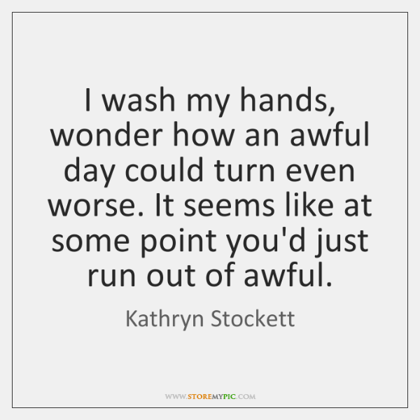 I wash my hands, wonder how an awful day could turn even ...