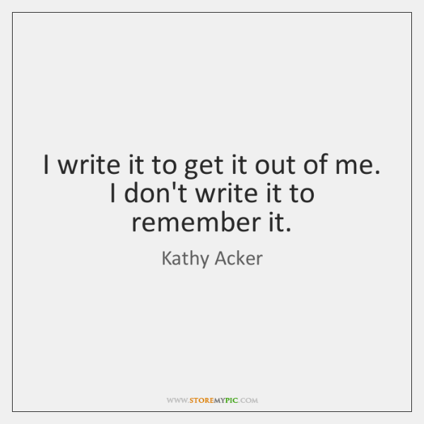 I write it to get it out of me. I don't write ...