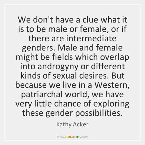We don't have a clue what it is to be male or ...
