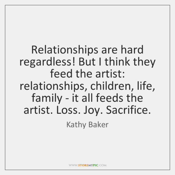 Relationships are hard regardless! But I think they feed the artist: relationships, ...