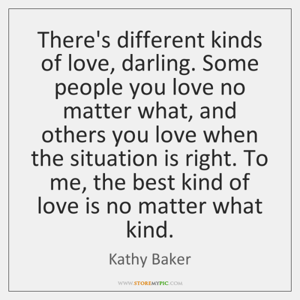 There's different kinds of love, darling. Some people you love no matter ...