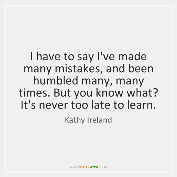 I have to say I've made many mistakes, and been humbled many, ...