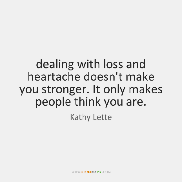 dealing with loss and heartache doesn't make you stronger. It only makes ...