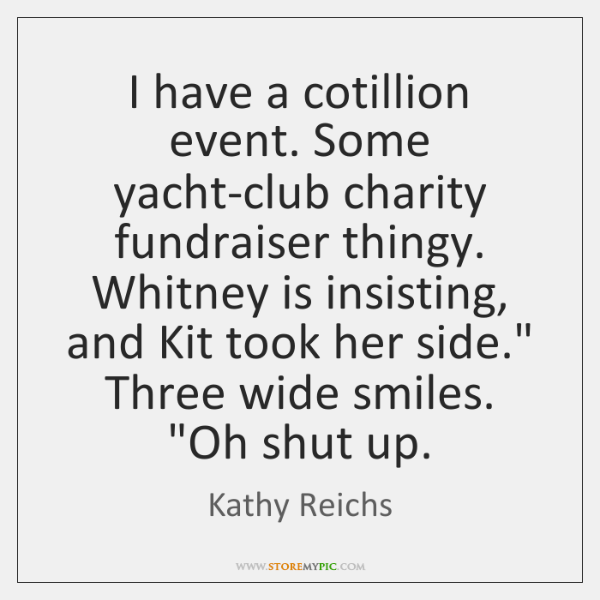 I have a cotillion event. Some yacht-club charity fundraiser thingy. Whitney is ...