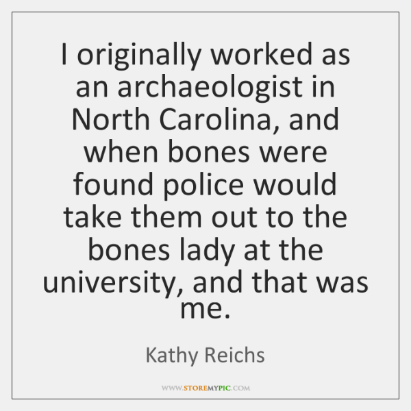 I originally worked as an archaeologist in North Carolina, and when bones ...