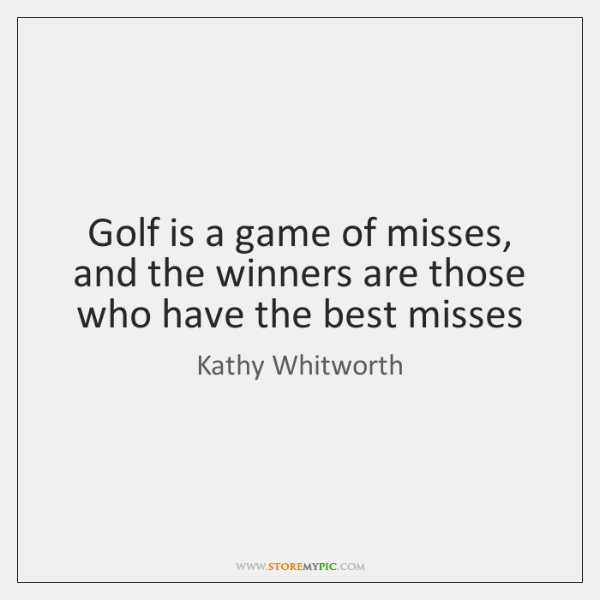 Golf is a game of misses, and the winners are those who ...