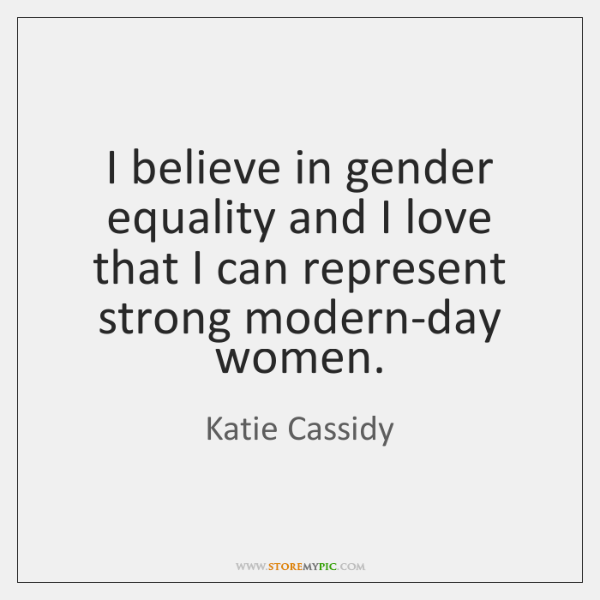 I believe in gender equality and I love that I can represent ...