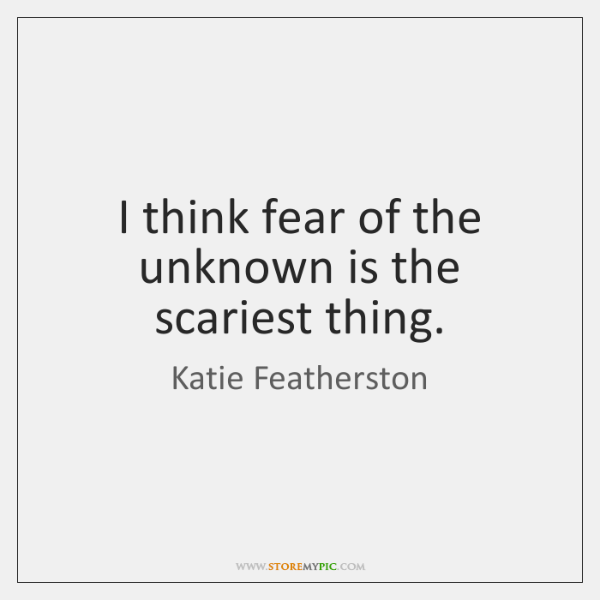 I think fear of the unknown is the scariest thing.