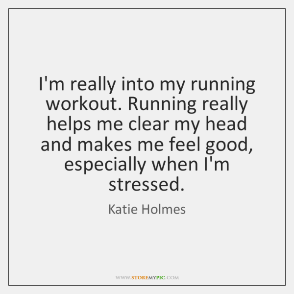I'm really into my running workout. Running really helps me clear my ...