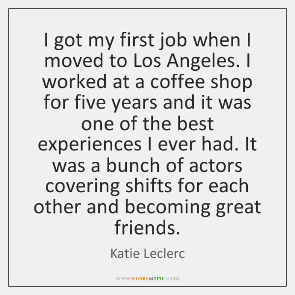 I got my first job when I moved to Los Angeles. I ...