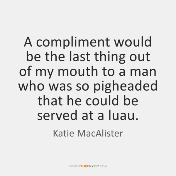 A compliment would be the last thing out of my mouth to ...