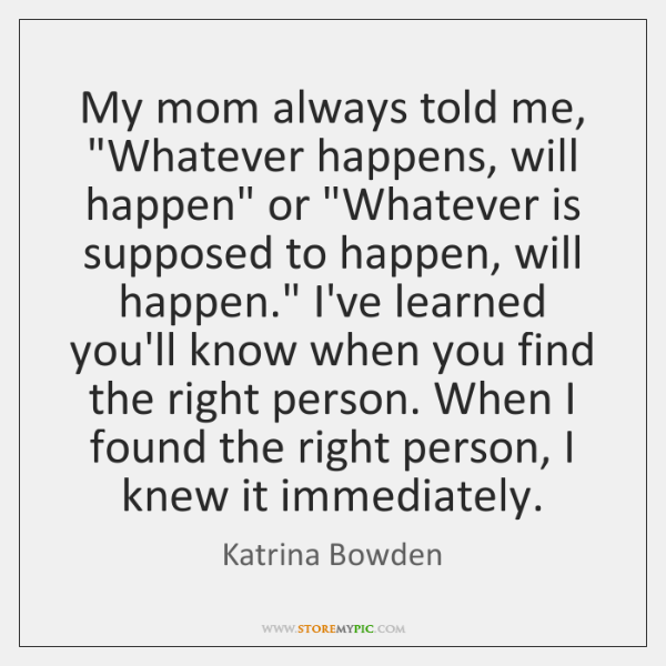"""My mom always told me, """"Whatever happens, will happen"""" or """"Whatever is ..."""