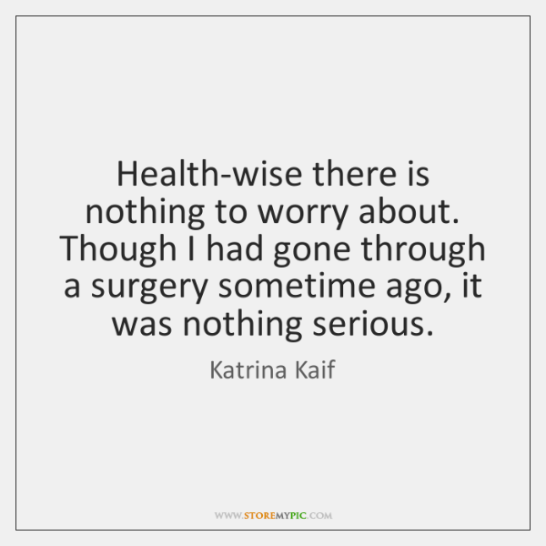 Health-wise there is nothing to worry about. Though I had gone through ...