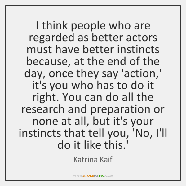 I think people who are regarded as better actors must have better ...