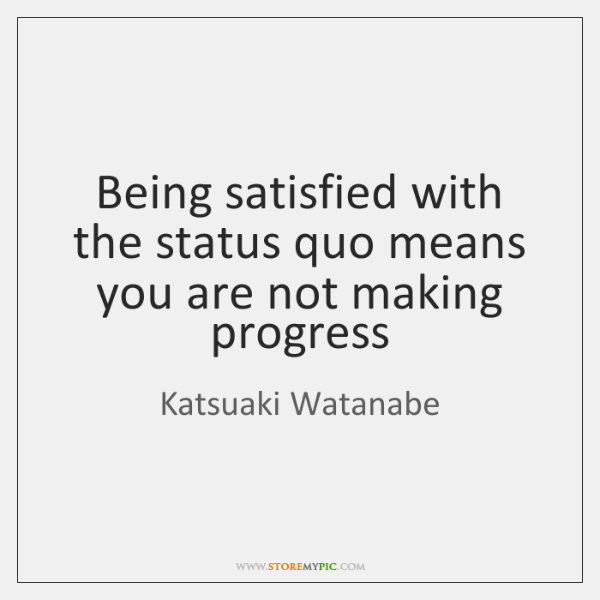 Being satisfied with the status quo means you are not making progress