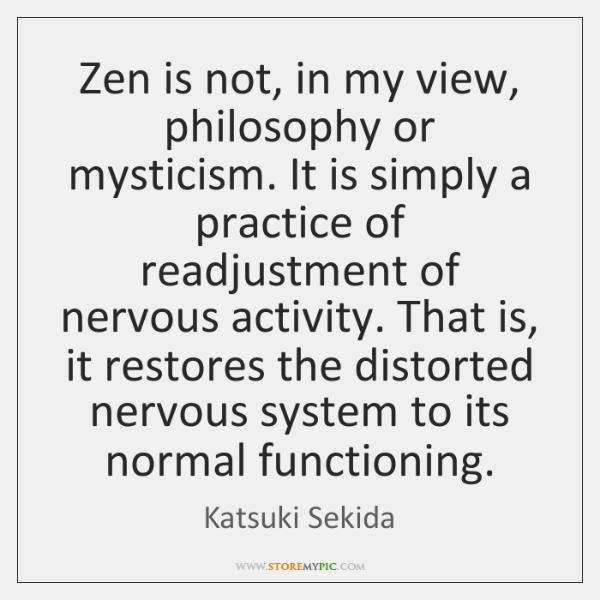 Zen is not, in my view, philosophy or mysticism. It is simply ...