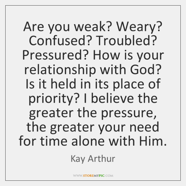 Are you weak? Weary? Confused? Troubled? Pressured? How is your relationship with ...