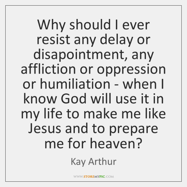Why should I ever resist any delay or disapointment, any affliction or ...