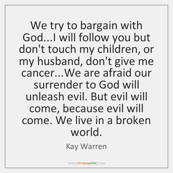 We try to bargain with God...I will follow you but don't ...