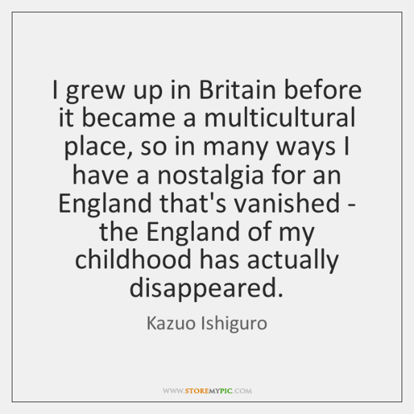 I grew up in Britain before it became a multicultural place, so ...