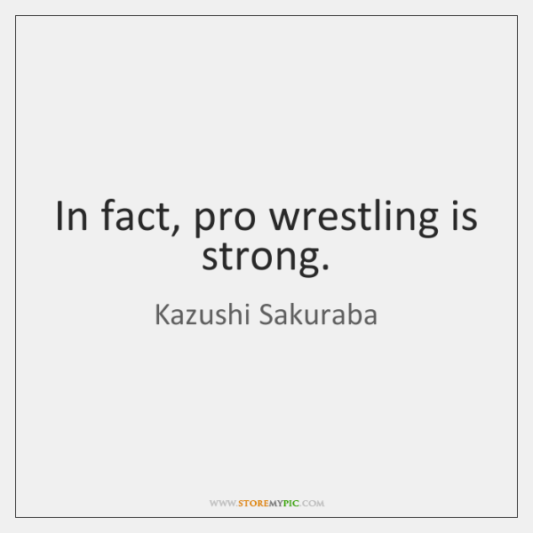 In fact, pro wrestling is strong.