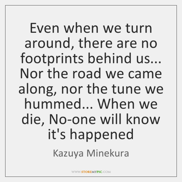 Even when we turn around, there are no footprints behind us... Nor ...