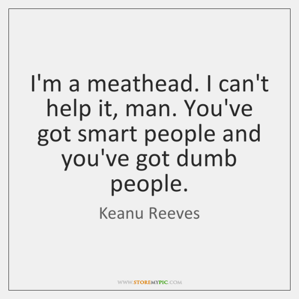 I'm a meathead. I can't help it, man. You've got smart people ...