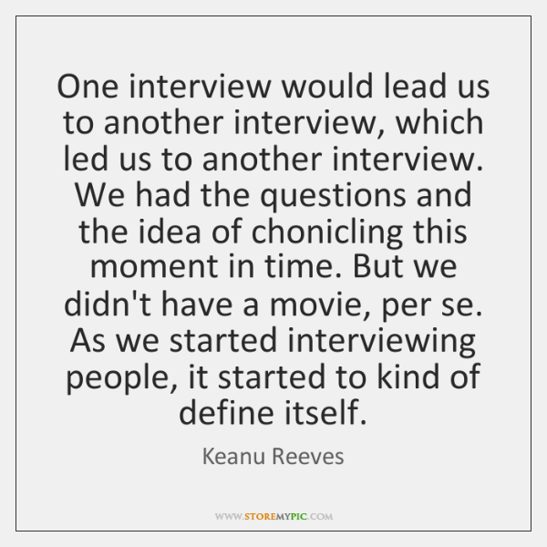 One interview would lead us to another interview, which led us to ...