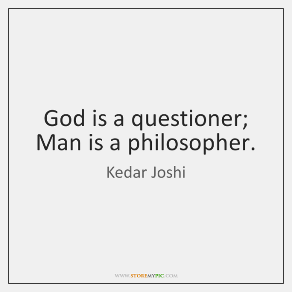 God is a questioner; Man is a philosopher.