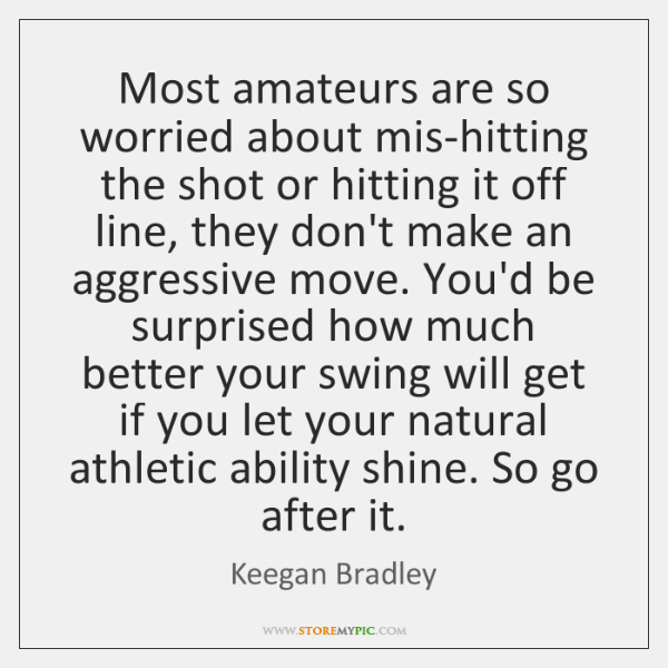 Most amateurs are so worried about mis-hitting the shot or hitting it ...