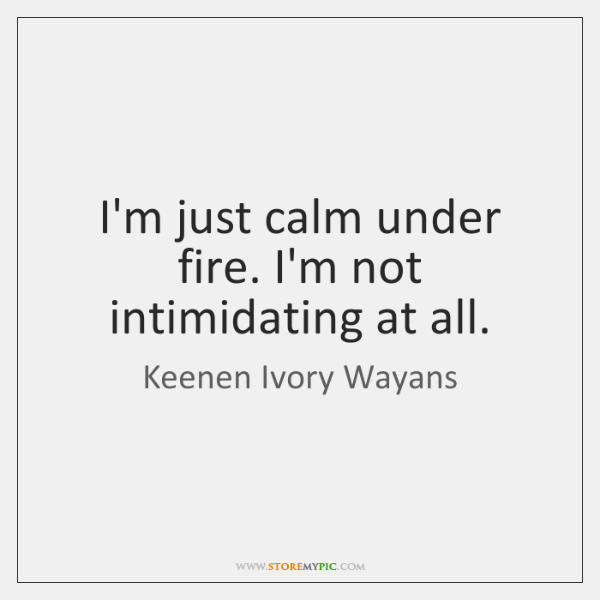 I'm just calm under fire. I'm not intimidating at all.