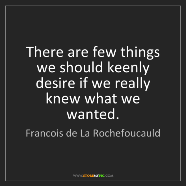 Francois de La Rochefoucauld: There are few things we should keenly desire if we really...