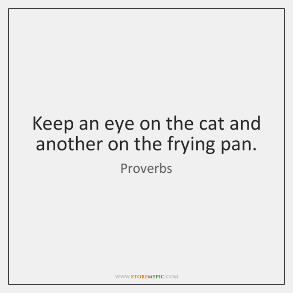 Keep an eye on the cat and another on the frying pan.