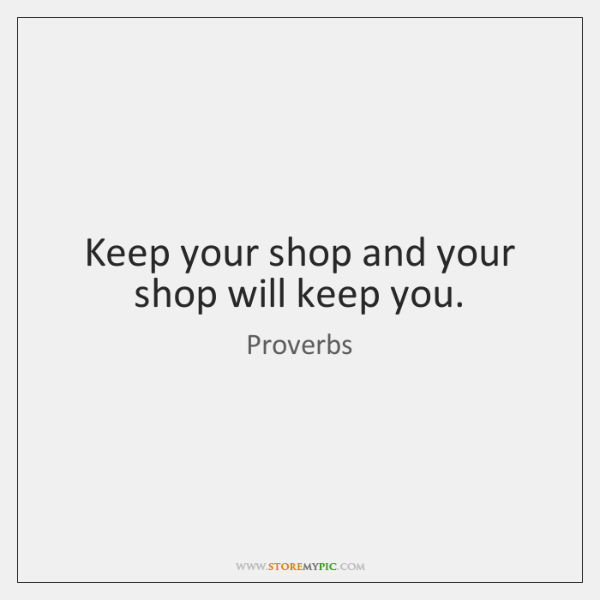 Keep your shop and your shop will keep you.