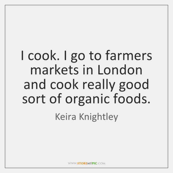 I cook. I go to farmers markets in London and cook really ...