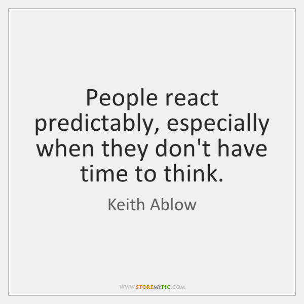 People react predictably, especially when they don't have time to think.
