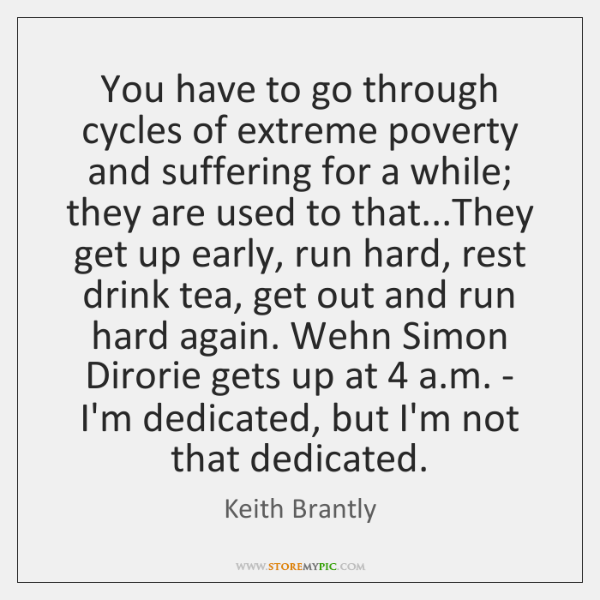 You have to go through cycles of extreme poverty and suffering for ...