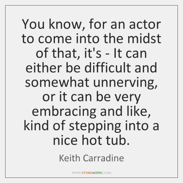 You know, for an actor to come into the midst of that, ...