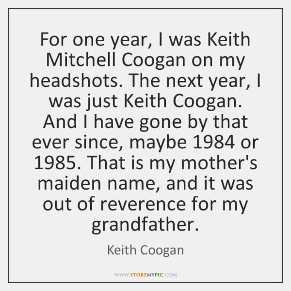 For one year, I was Keith Mitchell Coogan on my headshots. The ...