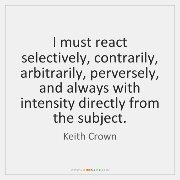 I must react selectively, contrarily, arbitrarily, perversely, and always with intensity directly ..