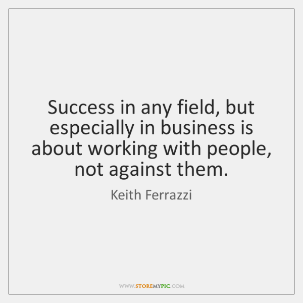 Success in any field, but especially in business is about working with ...