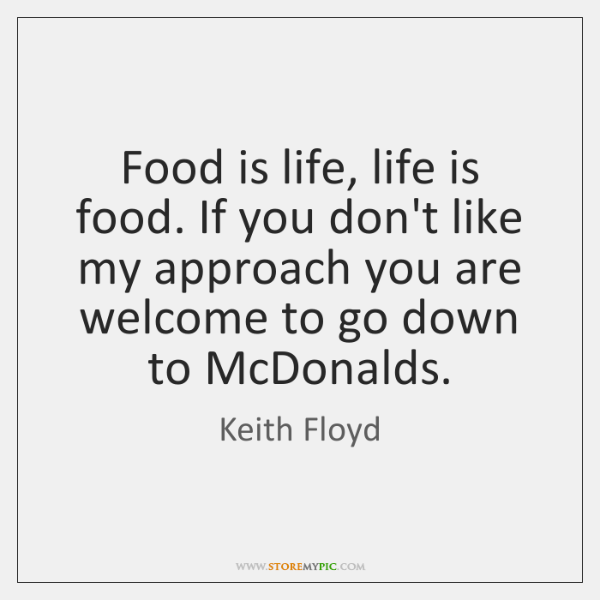 Food is life, life is food. If you don't like my approach ...