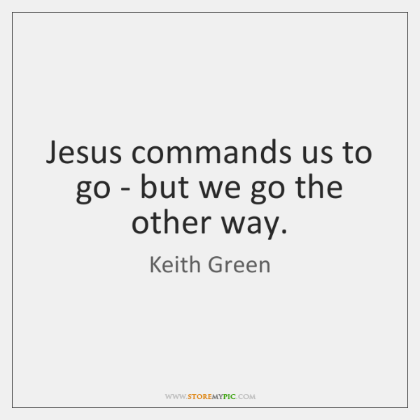 Jesus commands us to go - but we go the other way.