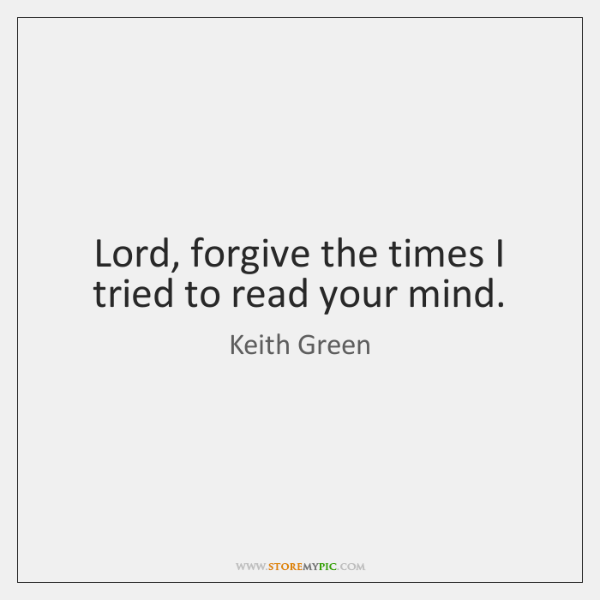 Lord, forgive the times I tried to read your mind.