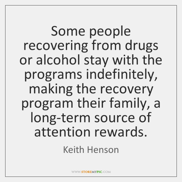 Some people recovering from drugs or alcohol stay with the programs indefinitely, ...